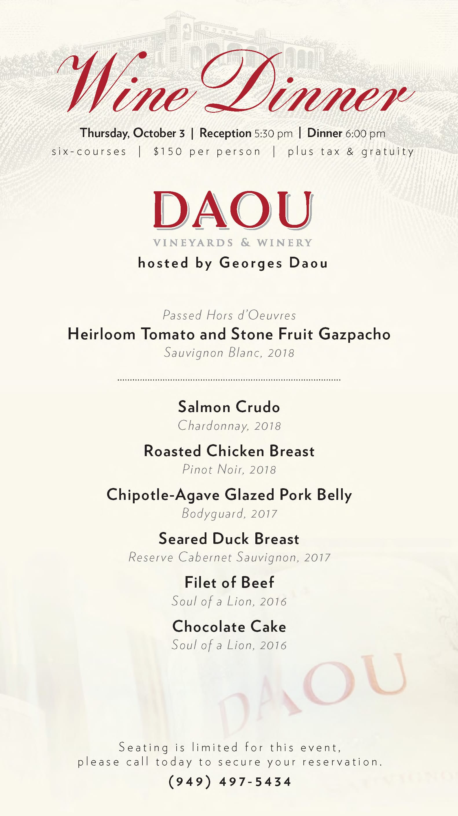 Wine Dinner, Thursday, October 3, Reception 5:30 pm, Dinner 6:00 pm. six-courses, $150 per person plus tax & gratuity. daou vineyards & winery hosted by Georges Daou. Passed Hors d'Oeuvers Heirloom Tomato and Stone Fruir Gazpacho Sauvignon Blanc 2018. Salmon Crudo Chardonnay 2018. Roasted Chicken Breast Pinot Noir 2018. Chipotle-Agave Glazed Pork Belly Bodyguard 2017. Seared Duck Breast Reserve Cabernet Sauvignon 2017. Filet of Beef Soul of a Lion 2016. Chocolate Cake Soul of a Lion 2016. Seating is limited for this event. Please call today to secure your reservation. (949) 497-5434